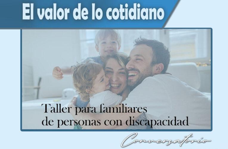 """TALLER """"EL VALOR DE LO COTIDIANO"""" DESTINADO A FAMILIARES DE PERSONAS CON DISCAPACIDAD"""